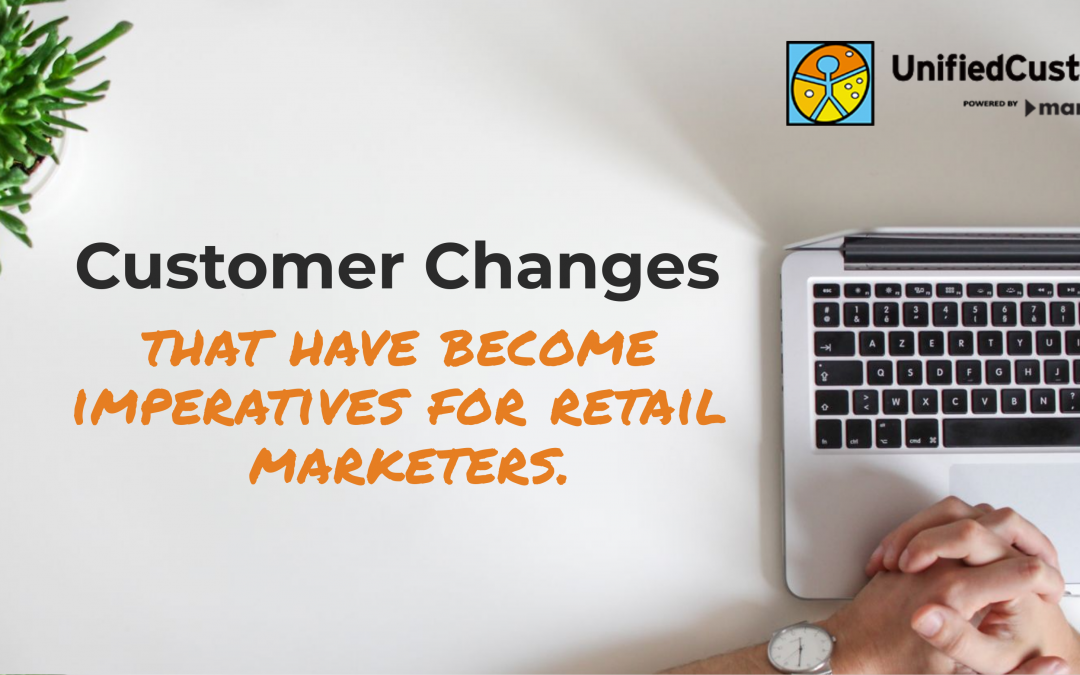 UnifiedCustomer Webinar – Customer Changes That Have Become Imperatives For Retail Marketers